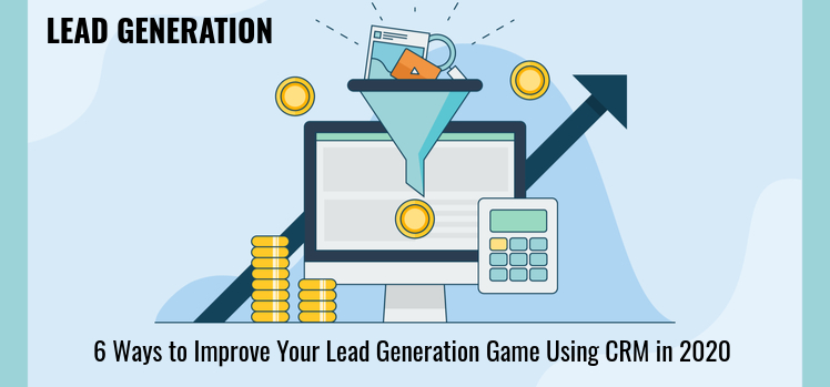 6 Ways to Improve Your Lead Generation Game in 2020 and The Role of CRM Software in It