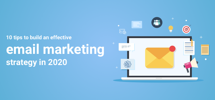 10 Tips to Build an Effective Email Marketing Strategy in 2020