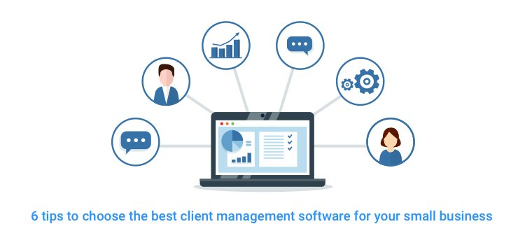 6 Tips to Choose the Best Client Management Software for your Small Business