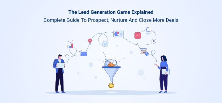 The Lead Generation Game Explained: Complete Guide to Prospecting, Nurturing and Closing More Deals