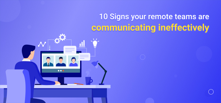 10 Signs Your Remote Teams are Communicating Ineffectively