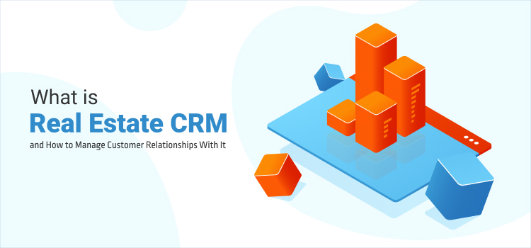 What is Real Estate CRM and How to Manage Customer Relationships With It