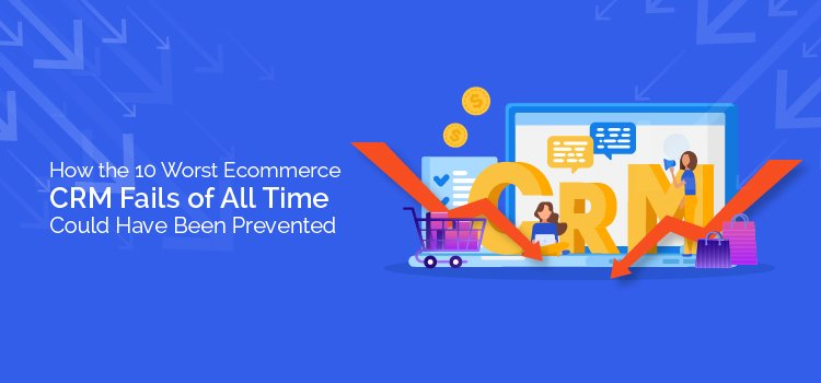 How the 10 Worst Ecommerce CRM Fails of All Time Could Have Been Prevented